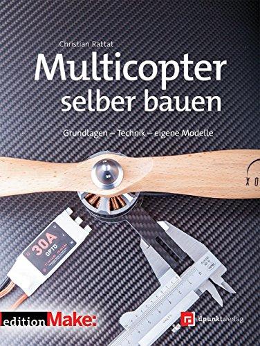 Multicopter selber bauen: Grundlagen – Technik – eigene Modelle